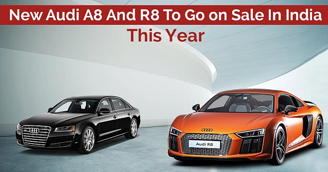 Audi A8 and R8 Sale In India This Year